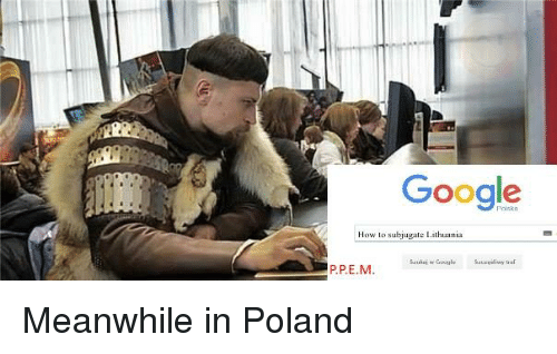 google-how-lo-subjugate-lithuania-p-pe-m-meanwhile-in-poland-1183895